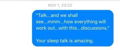 "Text - NOV 1, 23:22 ""Talk...and we shall see...mmm..how everything will work out...with this...discussions."" Your sleep talk is amazing."