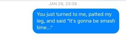 """Text - JAN 28, 23:36 You just turned to me, patted my leg, and said """"It's gonna be smash time..."""""""