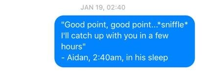 "Text - JAN 19, 02:40 ""Good point, good point... sniffle* I'll catch up with you in a few hours"" - Aidan, 2:40am, in his sleep"