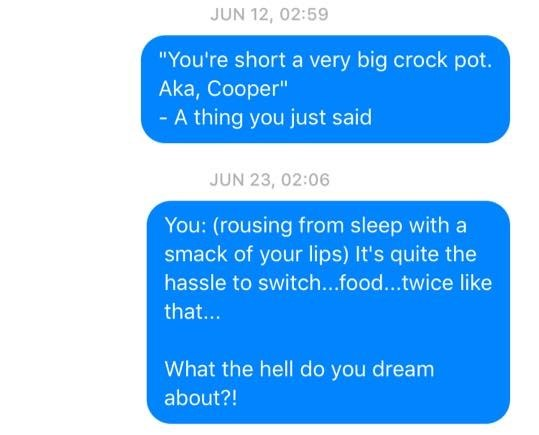 """Text - JUN 12, 02:59 """"You're short a very big crock pot. Aka, Cooper"""" - A thing you just said JUN 23, 02:06 You: (rousing from sleep with a smack of your lips) It's quite the hassle to switch...food...twice like that... What the hell do you dream about?!"""