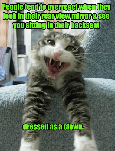 People tend to overreact when they look in their rear view mirror & see you sitting in their backseat dressed as a clown.