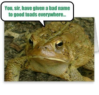 You, sir, have given a bad name to good toads everywhere...