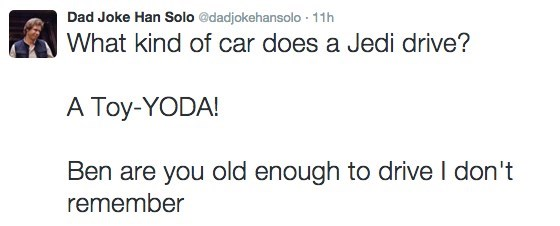 Text - Dad Joke Han Solo @dadjokehansolo 11h What kind of car does a Jedi drive? A Toy-YODA! Ben are you old enough to drive I don't remember