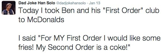 "Text - Dad Joke Han Solo @dadjokehansolo Jan 13 Today I took Ben and his ""First Order"" club to McDonalds I said ""For MY First Order I would like some fries! My Second Order is a coke!"""