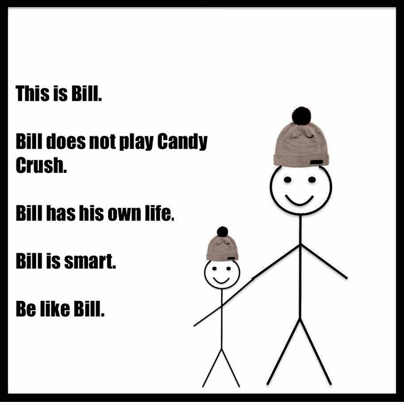 Cartoon - This is Bill. Bill does not play Candy Crush. Bill has his own life. Bill is smart. Be like Bill.