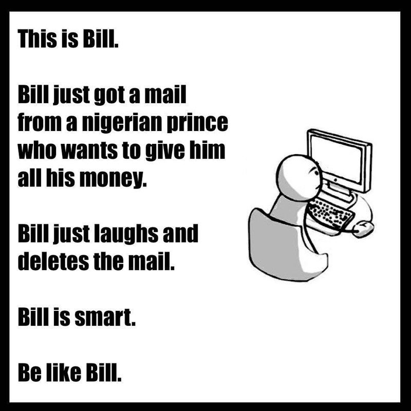 Text - This is Bill. Bill just got a mail from a nigerian prince who wants to give him all his money. Bill just laughs and deletes the mail. Bill is smart. Be like Bill.