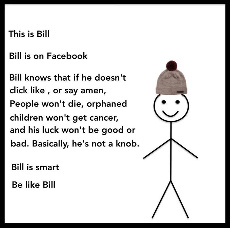 Text - This is Bill Bill is on Facebook Bill knows that if he doesn't click like, or say amen, People won't die, orphaned children won't get cancer, and his luck won't be good bad. Basically, he's not a knob Bill is smart Be like Bill
