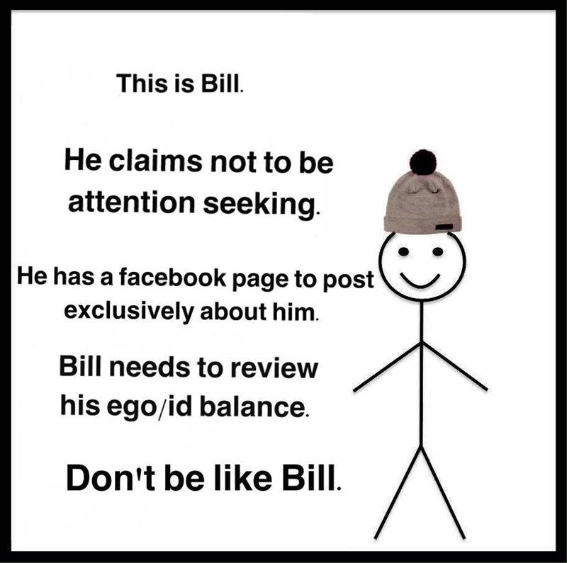Text - This is Bill. He claims not to be attention seeking He has a facebook page to post exclusively about him. Bill needs to review his ego/id balance. Don't be like Bill
