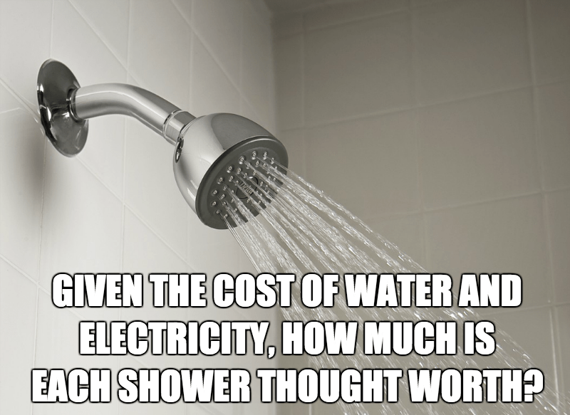 Shower - GIVEN THE COST OF WATER AND ELECTRICITY, HOVW MUCH IS EACH SHOWER THOUGHT WORTH?