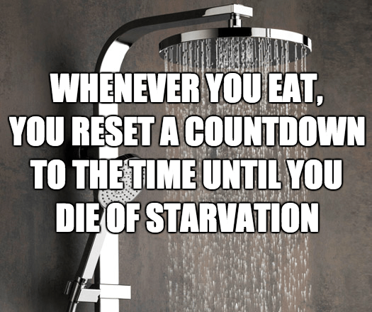 Text - WHENEVER YOU EAT, YOU RESET A COUNTDOWN TO THE TIME UNTIL YOU DIE OF STARVATION