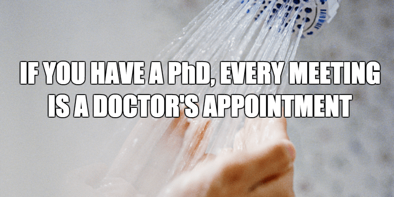 Text - IF YOU HAVE A PhD, EVERY MEETING ISA DOCTOR'S APPOINTMENT