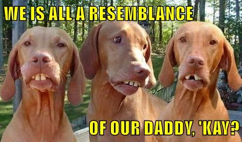 WE IS ALL A RESEMBLANCE  OF OUR DADDY, 'KAY?