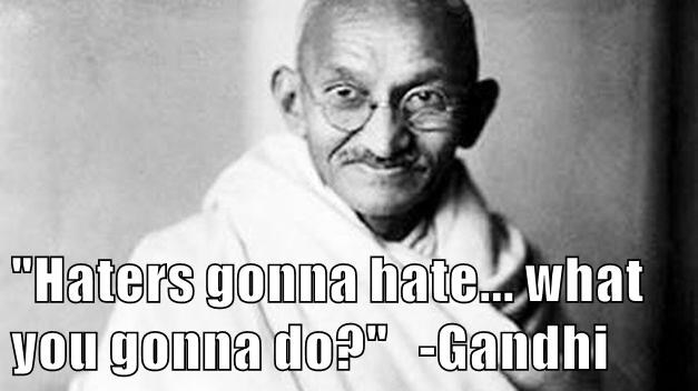 """Haters gonna hate... what you gonna do?""   -Gandhi"