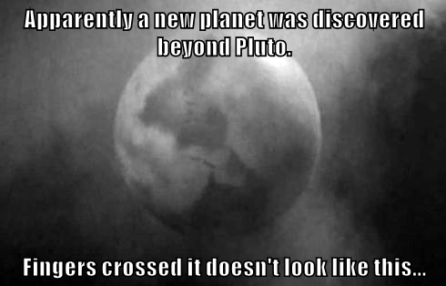 Apparently a new planet was discovered beyond Pluto.  Fingers crossed it doesn't look like this...