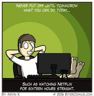 webcomic - Cartoon - NEVER PUT OFF UNTIL TOMMOROW WHAT YOU CAN DO TODAY... SUCH AS WATCHING NETFLIX FOR SIXTEEN HOURS STRAIGHT By: KEVIN K 2016 BITERCOMICS.COM