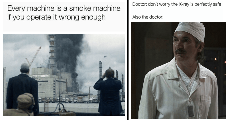 Memes about HBO Chernobyl mini-series | Person - Every machine is smoke machine if operate wrong enough |Man - Doctor: don't worry X-ray is perfectly safe Also doctor: