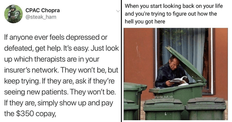 Depression memes, depressing memes, memes about depression, mental illness | CPAC Chopra @steak_ham If anyone ever feels depressed or defeated, get help s easy. Just look up which therapists are insurer's network. They won't be, but keep trying. If they are, ask if they're seeing new patients. They won't be. If they are, simply show up and pay 350 copay | start looking back on life and trying figure out hell got here @Some bull ish readhing book inside a trashcan