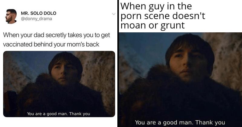 Bran STark memes, youre a good man thank you memes, game of thrones memes, theon greyjoy, porn memes.