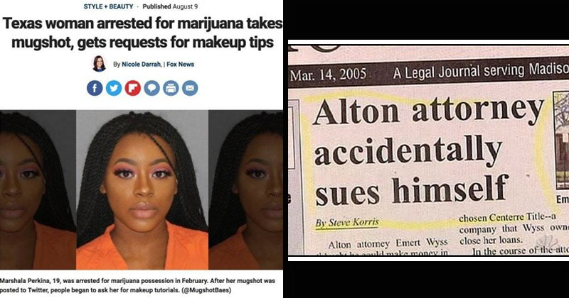 32 Bizarre & Comical Headlines Worthy Of Face-Palmage | STYLE+BEAUTY Texas woman arrested marijuana takes mugshot, gets requests makeup tips By Nicole Darrah Fox News Marshala Perkina, 19 arrested marijuana possession February. After her mugshot posted Twitter, people began ask her makeup tutorials | Legal Journal serving Madison Alton attorney accidentally sues himself Emert By Steve Korris chosen Centerre Title- company Wyss owned- Alton attomey Emert Wyss close