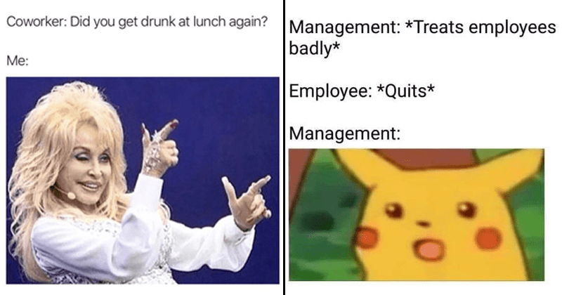 Funny memes about work, relatable memes, stupid memes, monday memes, monday through friday, dolly parton | Coworker: Did get drunk at lunch again? Mе: Dolly Parton finger guns | Management Treats employees badly Employee Quits Management: surprised Pikachu
