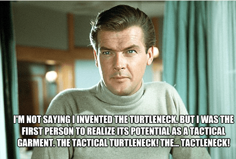 Forehead - IM NOT SAYING OINVENTED THE TURTLENECK BUTIWAS THE FIRST PERSON TO REALIZE ITS POTENTIAL ASA TACTICAL GARMENT. THE TACTICAL TURTLENECK!THE TACTLENECK!