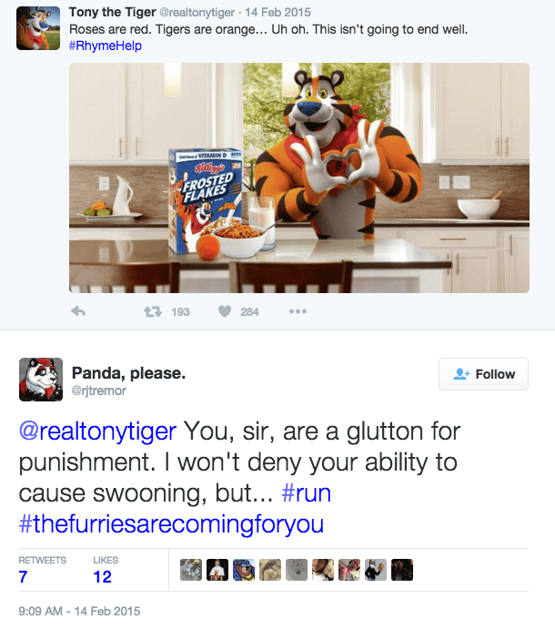 furry - Web page - Tony the Tiger @realtonytiger 14 Feb 2015 Roses are red. Tigers are orange... Uh oh. This isn't going to end well. #RhymeHelp w VITAMIND FROSTED FLAKES t193 284 Panda, please. @rjtremor Follow @realtonytiger You, sir, are a glutton for punishment. I won't deny your ability to cause swooning, but... #run #thefurriesarecomingforyou RETWEETS LIKES 7 12 9:09 AM 14 Feb 2015 -