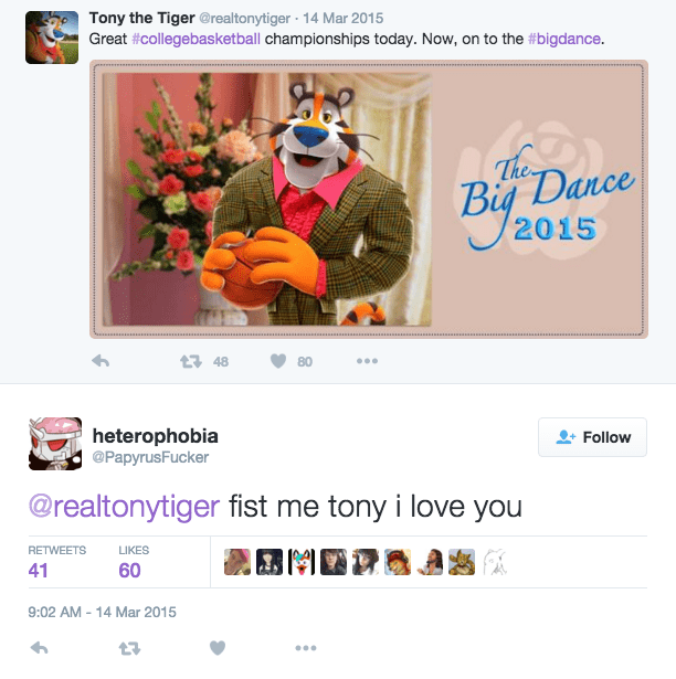 furry - Text - Tony the Tiger @realtonytiger 14 Mar 2015 Great #collegebasketball championships today. Now, on to the #bigdance. The Big Dance 2015 t 48 80 heterophobia @PapyrusFucker Follow @realtonytiger fist me tony i love you M A RETWEETS LIKES 41 60 9:02 AM-14 Mar 2015