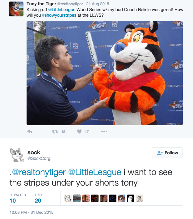 furry - Web page - Tony the Tiger @realtonytiger 21 Aug 2015 Kicking off @LittleLeague World Series w/ my bud Coach Belisle was grreat! How will you #showyourstripes at the LLWws? EROSTED FEAKES eHOWYOLRS SHOWYOURSTRIPES OFFICIAL B encas sEAAsr oF LITTLE LEADu WYOURSTRIP SHOW rumEsUE STED RIPES turLE OFFICIAL SH SHOWYO STRIPES FROS SHOW STRIPE SHOWYO t 15 17 sock Follow @SockCorgi @realtonytiger @LittleLeague i want to see the stripes under your shorts tony RETWEETS LIKES 10 20 12:08 PM -31 Dec