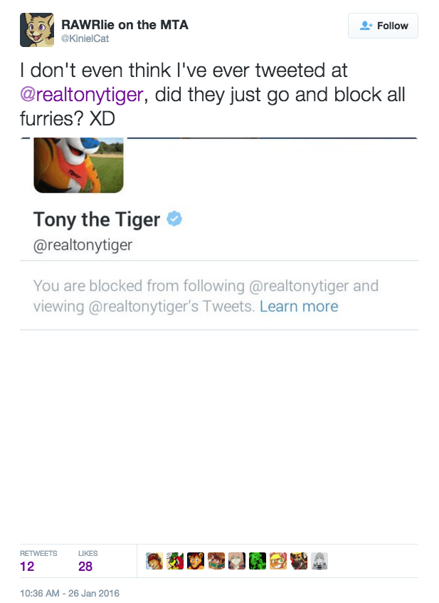 furry - Text - RAWRlie on the MTA Follow @KinielCat I don't even think I've ever tweeted at @realtonytiger, did they just go and block all furries? XD Tony the Tiger @realtonytiger You are blocked from following @realtonytiger and viewing @realtonytiger's Tweets. Learn more RETWEETS LIKES 28 12 10:36 AM - 26 Jan 2016
