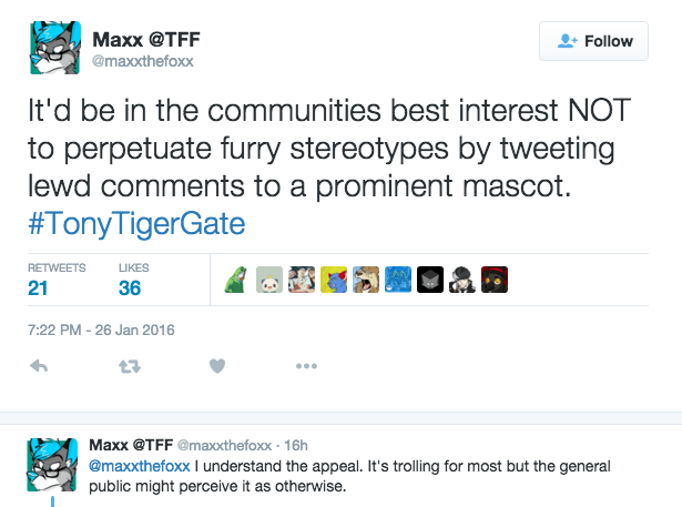 furry - Text - Maxx @TFF Follow @maxxthefoxx It'd be in the communities best interest NOT perpetuate furry stereotypes by tweeting lewd comments to a prominent mascot. #TonyTigerGate RETWEETS LIKES 21 36 7:22 PM -26 Jan 2016 t7 Maxx @TFF @maxthefoxx 16h @maxxthefoxx understand the appeal. It's trolling for most but the general