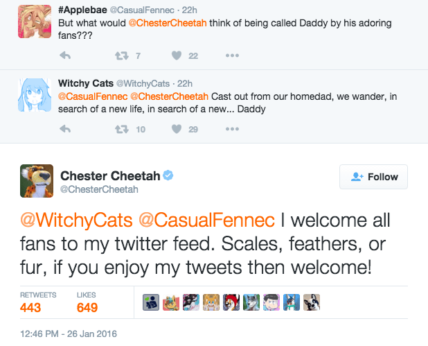 furry - Text - #Applebae @Casual Fennec 22h But what would@ChesterCheetah think of being called Daddy by his adoring fans??? t7 22 Witchy Cats @WitchyCats 22h @CasualFennec @ChesterCheetah Cast out from our homedad, we wander, in search of a new life, in search of a ne... Daddy t10 29 Chester Cheetah Follow @ChesterCheetah @WitchyCats @CasualFennec I welcome all fans to my twitter feed. Scales, feathers, or fur, if you enjoy my tweets then welcome! RETWEETS LIKES 443 649 12:46 PM -26 Jan 2016
