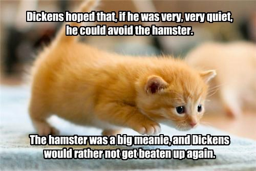 Dickens hoped that, if he was very, very quiet,  he could avoid the hamster.        The hamster was a big meanie, and Dickens would rather not get beaten up again.