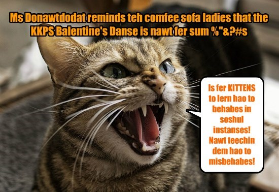"Ms Donawtdodat reminds teh comfee sofa ladies that the KKPS Balentine's Danse is nawt fer sum %""&?#s"
