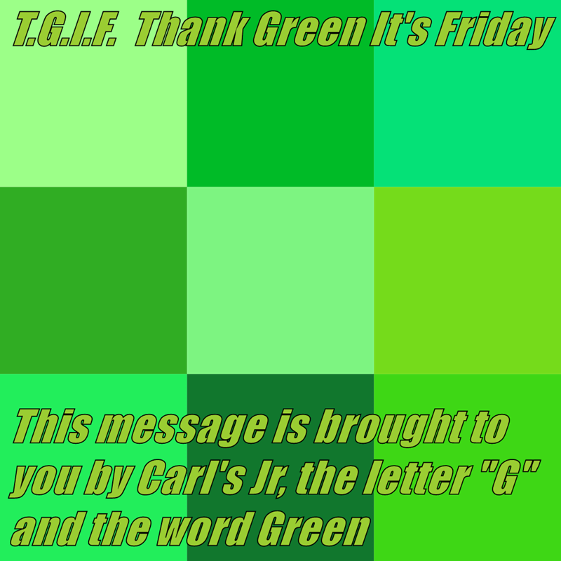 """T.G.I.F.  Thank Green It's Friday   This message is brought to you by Carl's Jr, the letter """"G"""" and the word Green"""