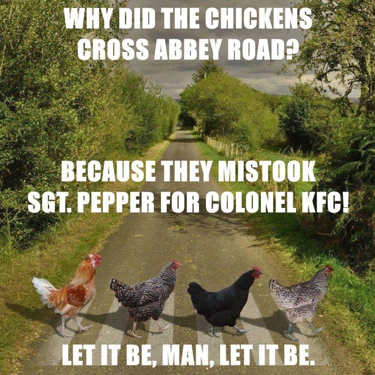 WHY DID THE CHICKENS                   CROSS ABBEY ROAD? BECAUSE THEY MISTOOK                 SGT. PEPPER FOR COLONEL KFC! LET IT BE, MAN, LET IT BE.