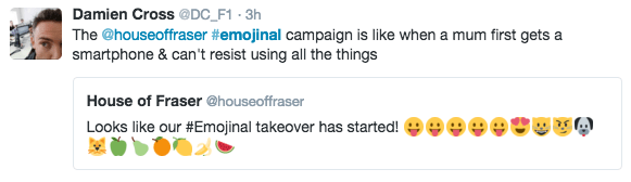 Text - Damien Cross@DC_F1 - 3h The @houseoffraser #emojinal campaign is like when a mum first gets a smartphone & can't resist using all the things House of Fraser @houseoffraser Looks like our #Emojinal takeover has started!