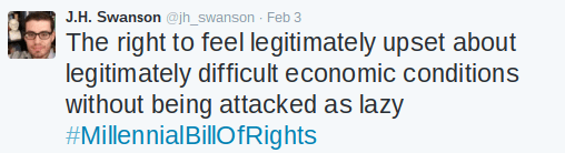 Text - J.H. Swanson @jh_swanson Feb 3 The right to feel legitimately upset about legitimately difficult economic conditions without being attacked as lazy #MillennialBillOfRights