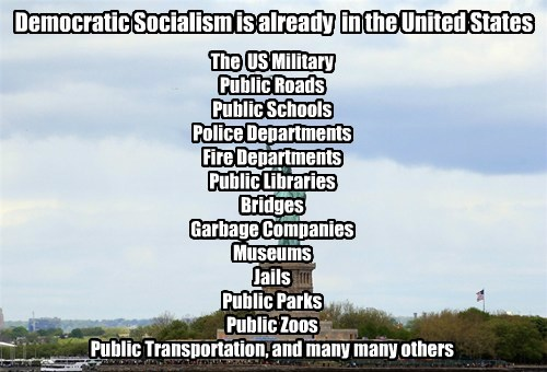 Democratic Socialism is already in the United States The US Military Public Roads Public Schools Police Departments Fire Departments Public Libraries Bridges Garbage Companies Museums Jails Public Parks Public Zoos Public Transportation, and many many others