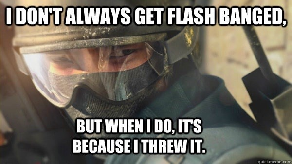 i dont always get flashbanged