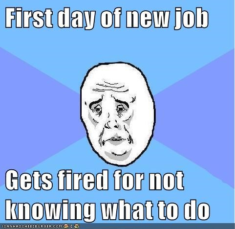First day of new job  Gets fired for not knowing what to do