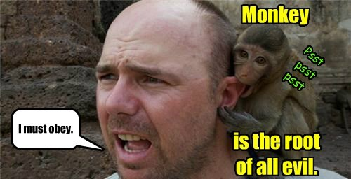 Monkey is the root of all evil. I must obey. Psst psst psst