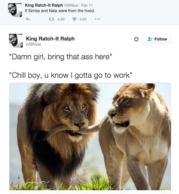 "Lion - King Ratch-lt Ralph @SINice Feb 11 If Simba and Nala were from the hood. 1 4.6K 3.5K King Ratch-lt Ralph @SINice Follow ""Damn girl, bring that ass here"" ""Chill boy, u know I gotta go to work"""