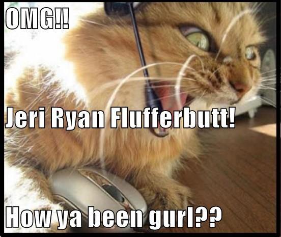 OMG!! Jeri Ryan Flufferbutt! How ya been gurl??