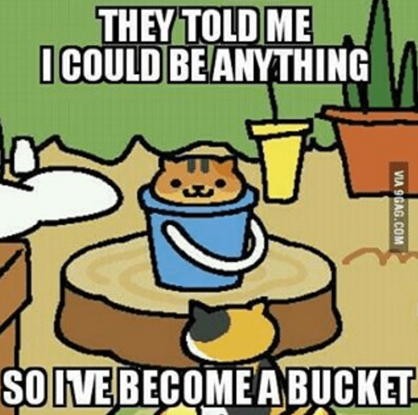 Cartoon - THEY TOLD ME ICOULD BEANYTHING SOIVE BECOMEABUCKET VIA 9GAG.COM