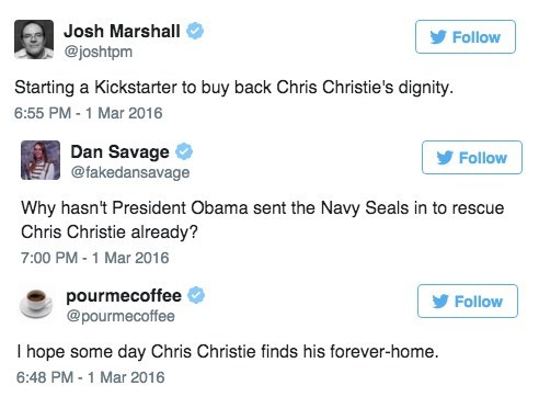 Text - Josh Marshall Follow @joshtpm Starting a Kickstarter to buy back Chris Christie's dignity. 6:55 PM-1 Mar 2016 Dan Savage @fakedansavage Follow Why hasn't President Obama sent the Navy Seals in to rescue Chris Christie already? 7:00 PM -1 Mar 2016 pourmecoffee @pourmecoffee Follow I hope some day Chris Christie finds his forever-home. 6:48 PM - 1 Mar 2016