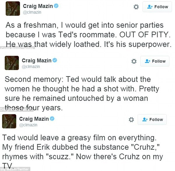 """Text - Craig Mazin @clmazin Follow As a freshman,I would get into senior parties because I was Ted's roommate. OUT OF PITY. He was that widely loathed. It's his superpower. Craic Mazin l Craig Mazin @clmazin Follow Second memory: Ted would talk about the women he thought he had a shot with. Pretty sure he remained untouched by a woman those four years Craig Mazin Follow @clmazin Ted would leave a greasy film on everything. My friend Erik dubbed the substance """"Cruhz,"""" rhymes with """"scuzz."""" Now the"""