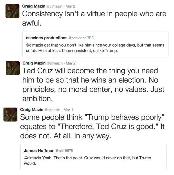 """Text - Craig Mazin @clmazin Mar 2 Consistency isn't a virtue in people who are awful. nsavides productions @nsavidesPRO @clmazin get that you don't like him since your college days, but that seems unfair. He's at least been consistent, unlike Trump. Craig Mazin @clmazin Mar 2 Ted Cruz will become the thing you need him to be so that he wins an election. No principles, no moral center, no values. Just ambition Craig Mazin @clmazin Mar 1 Some people think """"Trump behaves poorly"""" equates to """"Therefo"""