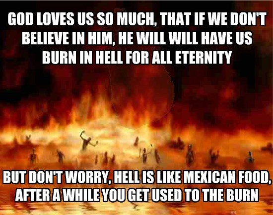 GOD LOVES US SO MUCH, THAT IF WE DON'T BELIEVE IN HIM, HE WILL WILL HAVE US BURN IN HELL FOR ALL ETERNITY