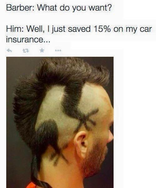 Hair - Barber: What do you want? Him: Well, I just saved 15 % on my car insurance...