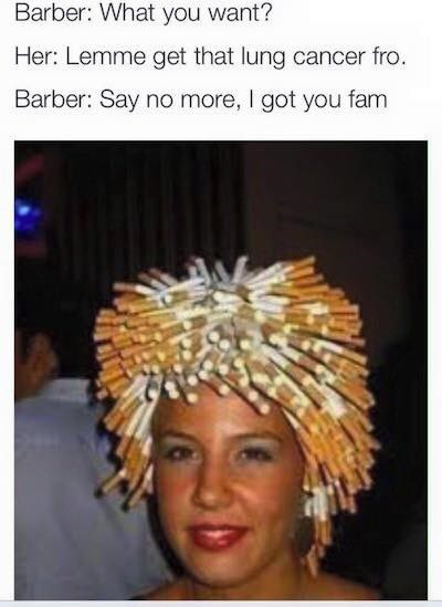 Hair - Barber: What you want? Her: Lemme get that lung cancer fro. Barber: Say no more, I got you fam